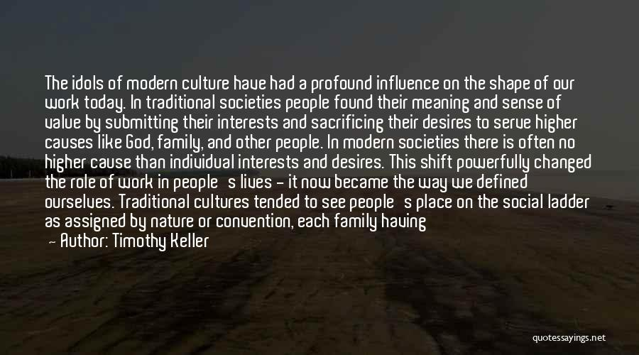 Timothy Keller Quotes: The Idols Of Modern Culture Have Had A Profound Influence On The Shape Of Our Work Today. In Traditional Societies