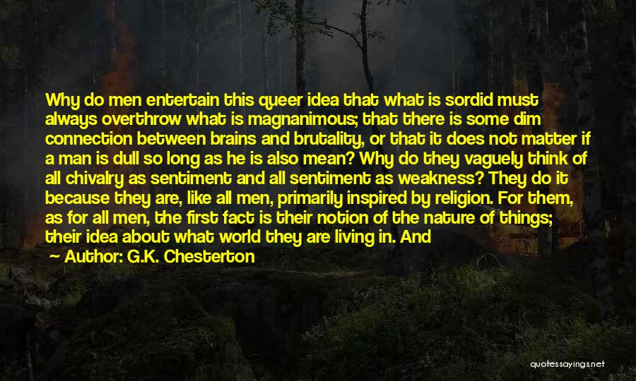 G.K. Chesterton Quotes: Why Do Men Entertain This Queer Idea That What Is Sordid Must Always Overthrow What Is Magnanimous; That There Is