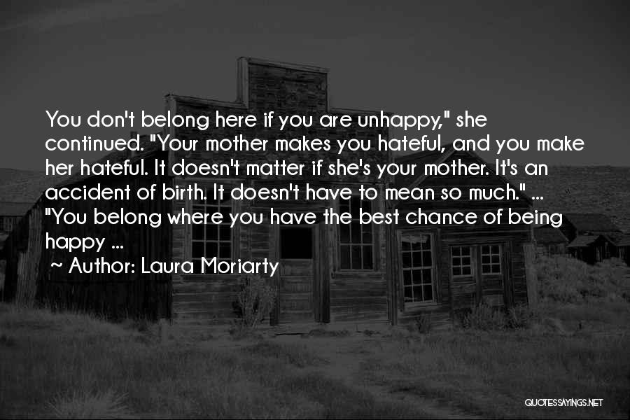 Laura Moriarty Quotes: You Don't Belong Here If You Are Unhappy, She Continued. Your Mother Makes You Hateful, And You Make Her Hateful.