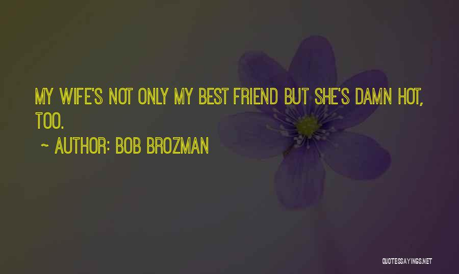 Bob Brozman Quotes: My Wife's Not Only My Best Friend But She's Damn Hot, Too.