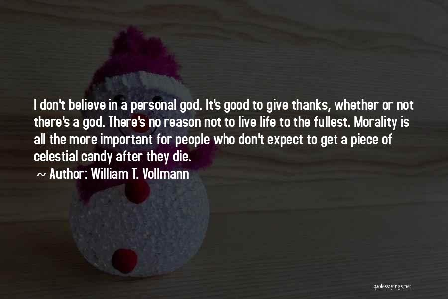 William T. Vollmann Quotes: I Don't Believe In A Personal God. It's Good To Give Thanks, Whether Or Not There's A God. There's No
