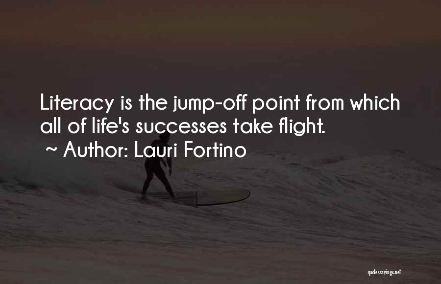 Lauri Fortino Quotes: Literacy Is The Jump-off Point From Which All Of Life's Successes Take Flight.