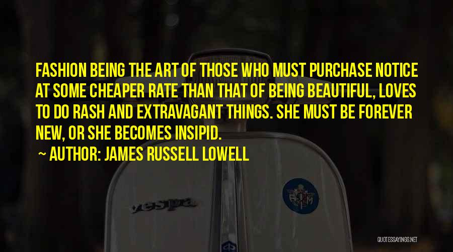 James Russell Lowell Quotes: Fashion Being The Art Of Those Who Must Purchase Notice At Some Cheaper Rate Than That Of Being Beautiful, Loves