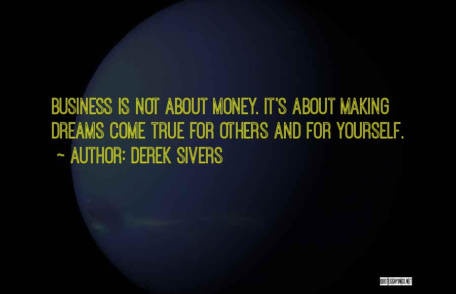 Derek Sivers Quotes: Business Is Not About Money. It's About Making Dreams Come True For Others And For Yourself.