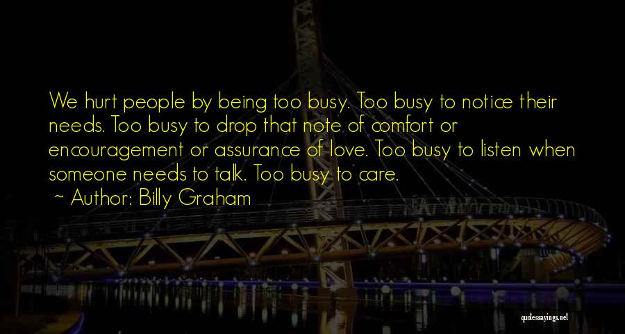 Billy Graham Quotes: We Hurt People By Being Too Busy. Too Busy To Notice Their Needs. Too Busy To Drop That Note Of