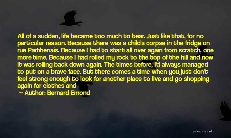 Bernard Emond Quotes: All Of A Sudden, Life Became Too Much To Bear. Just Like That, For No Particular Reason. Because There Was