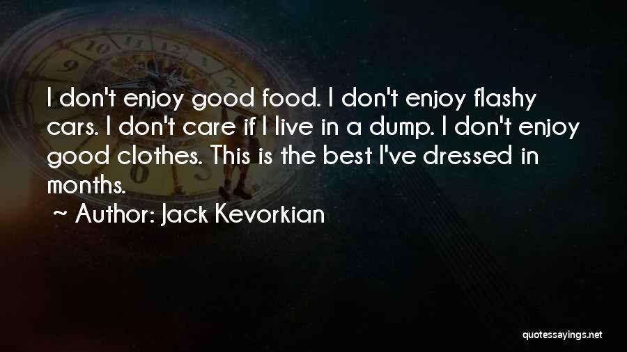 Jack Kevorkian Quotes: I Don't Enjoy Good Food. I Don't Enjoy Flashy Cars. I Don't Care If I Live In A Dump. I