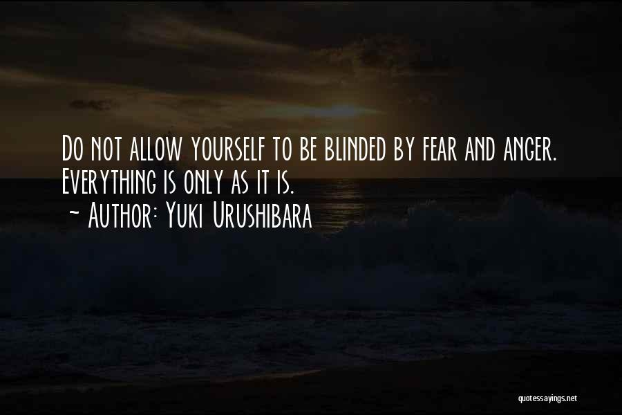 Yuki Urushibara Quotes: Do Not Allow Yourself To Be Blinded By Fear And Anger. Everything Is Only As It Is.