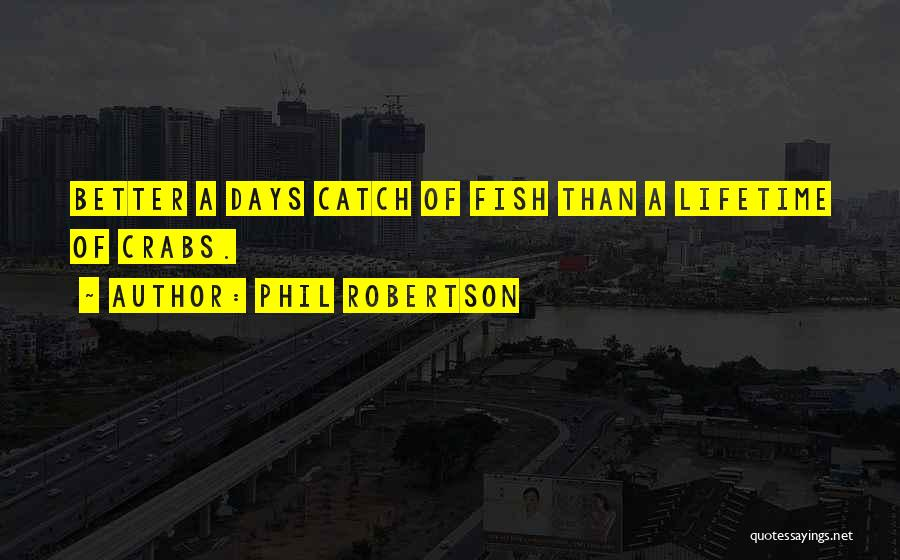 Phil Robertson Quotes: Better A Days Catch Of Fish Than A Lifetime Of Crabs.