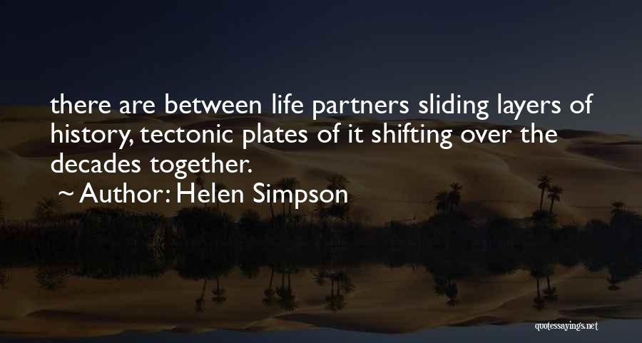 Helen Simpson Quotes: There Are Between Life Partners Sliding Layers Of History, Tectonic Plates Of It Shifting Over The Decades Together.