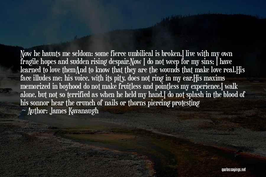 James Kavanaugh Quotes: Now He Haunts Me Seldom: Some Fierce Umbilical Is Broken,i Live With My Own Fragile Hopes And Sudden Rising Despair.now