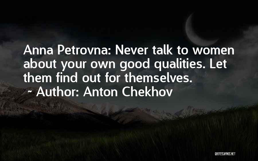 Anton Chekhov Quotes: Anna Petrovna: Never Talk To Women About Your Own Good Qualities. Let Them Find Out For Themselves.