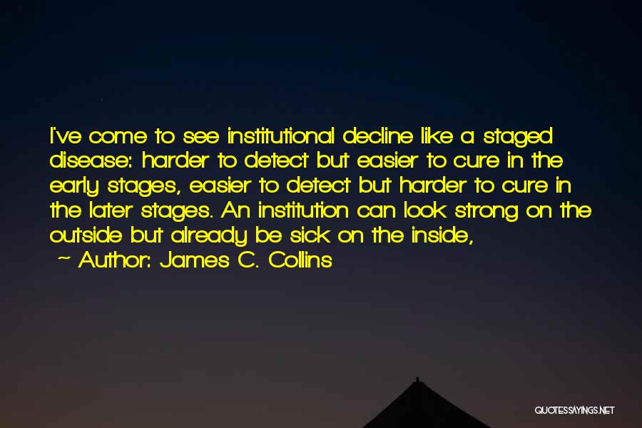 James C. Collins Quotes: I've Come To See Institutional Decline Like A Staged Disease: Harder To Detect But Easier To Cure In The Early