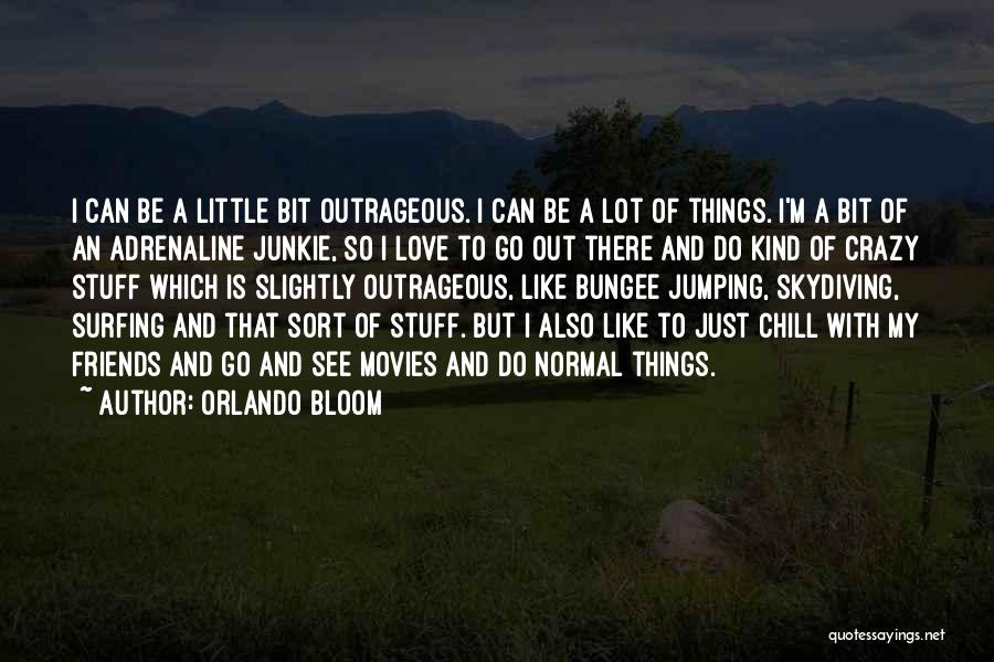 Orlando Bloom Quotes: I Can Be A Little Bit Outrageous. I Can Be A Lot Of Things. I'm A Bit Of An Adrenaline