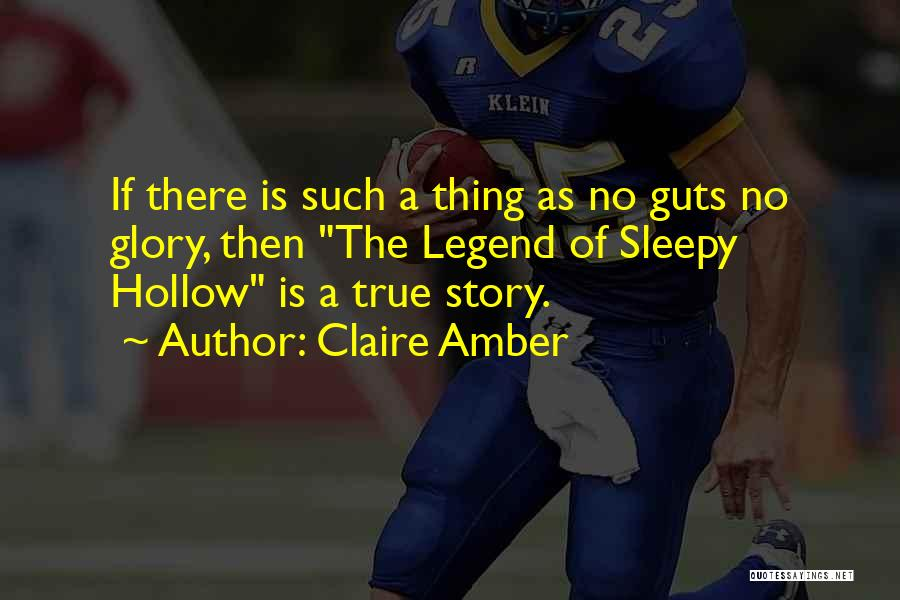 Claire Amber Quotes: If There Is Such A Thing As No Guts No Glory, Then The Legend Of Sleepy Hollow Is A True