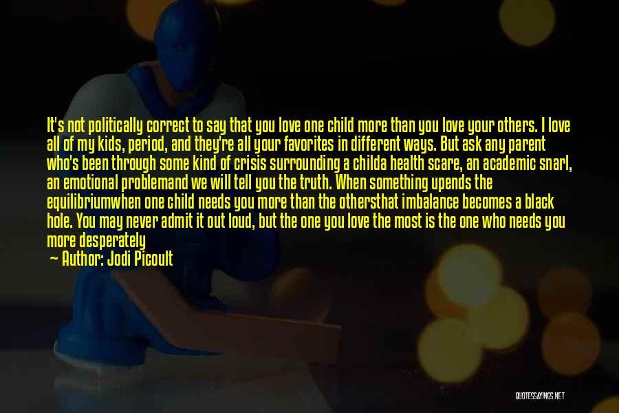 Jodi Picoult Quotes: It's Not Politically Correct To Say That You Love One Child More Than You Love Your Others. I Love All