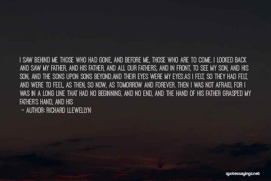 Richard Llewellyn Quotes: I Saw Behind Me Those Who Had Gone, And Before Me, Those Who Are To Come. I Looked Back And
