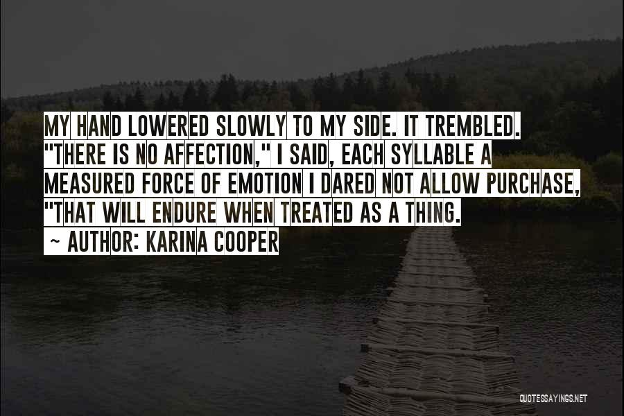 Karina Cooper Quotes: My Hand Lowered Slowly To My Side. It Trembled. There Is No Affection, I Said, Each Syllable A Measured Force