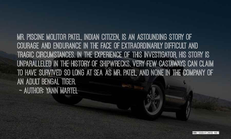Yann Martel Quotes: Mr. Piscine Molitor Patel, Indian Citizen, Is An Astounding Story Of Courage And Endurance In The Face Of Extraordinarily Difficult