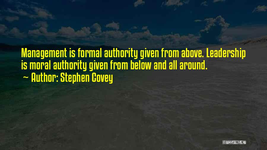 Stephen Covey Quotes: Management Is Formal Authority Given From Above. Leadership Is Moral Authority Given From Below And All Around.