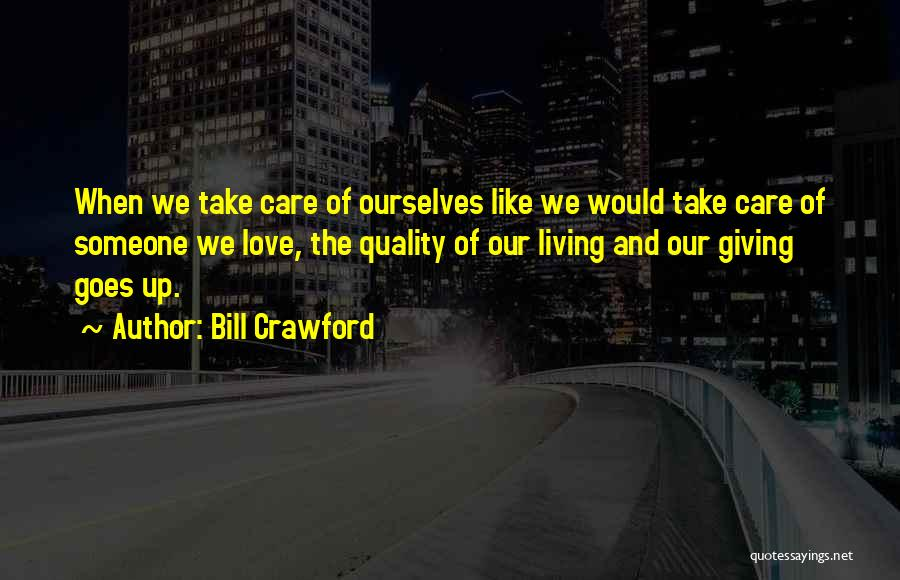 Bill Crawford Quotes: When We Take Care Of Ourselves Like We Would Take Care Of Someone We Love, The Quality Of Our Living