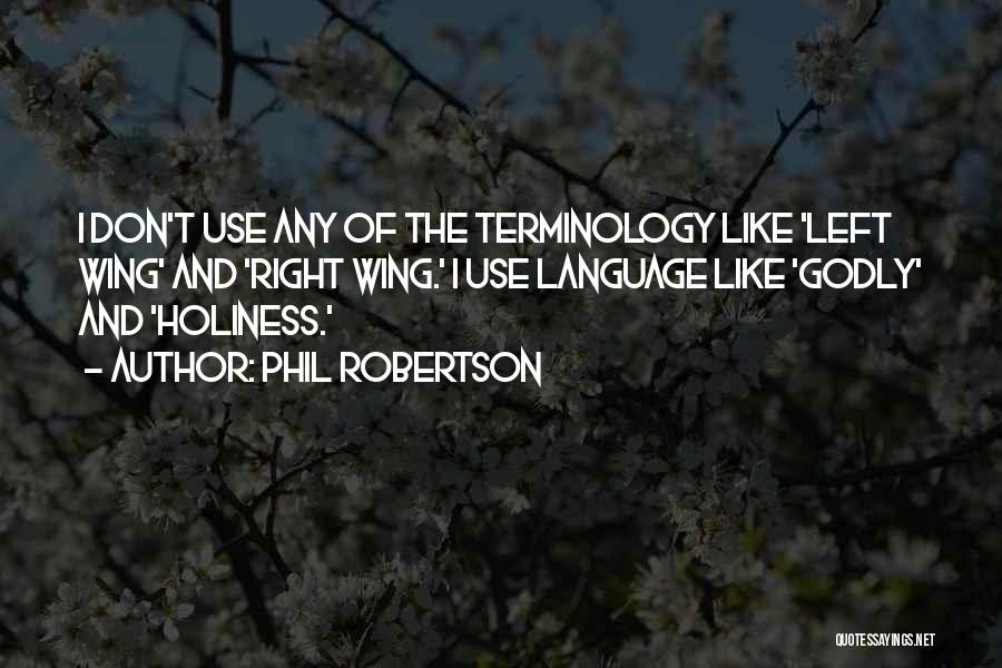 Phil Robertson Quotes: I Don't Use Any Of The Terminology Like 'left Wing' And 'right Wing.' I Use Language Like 'godly' And 'holiness.'