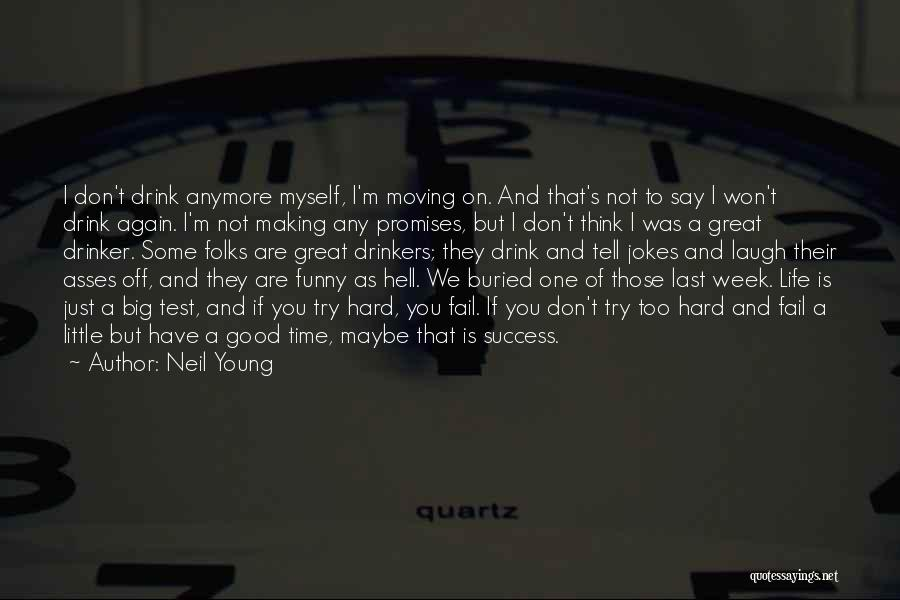 Neil Young Quotes: I Don't Drink Anymore Myself, I'm Moving On. And That's Not To Say I Won't Drink Again. I'm Not Making
