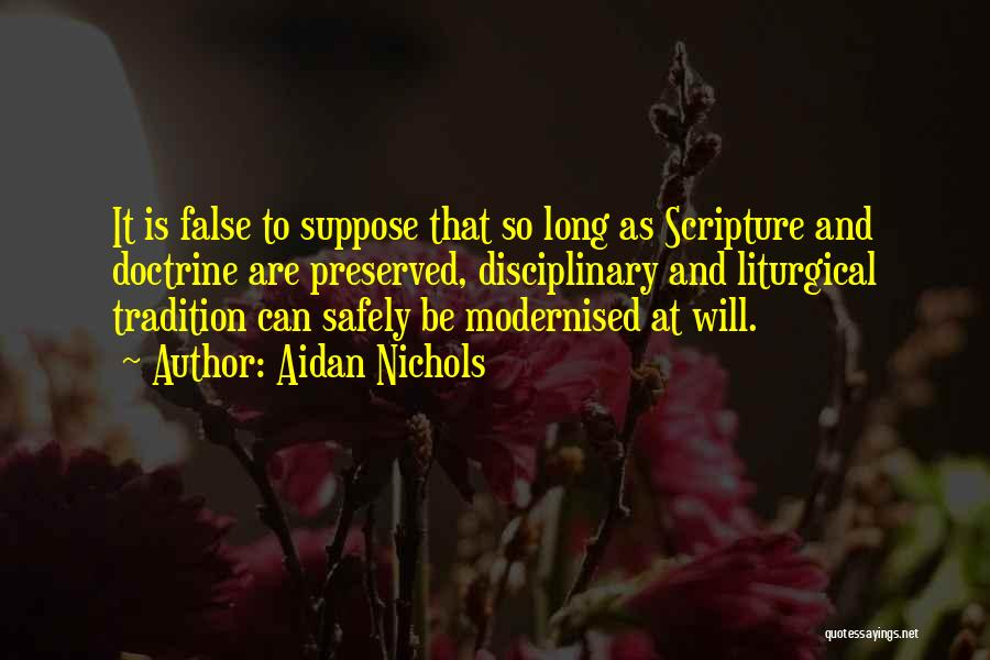 Aidan Nichols Quotes: It Is False To Suppose That So Long As Scripture And Doctrine Are Preserved, Disciplinary And Liturgical Tradition Can Safely