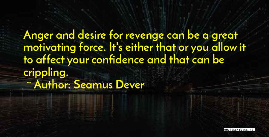 Seamus Dever Quotes: Anger And Desire For Revenge Can Be A Great Motivating Force. It's Either That Or You Allow It To Affect