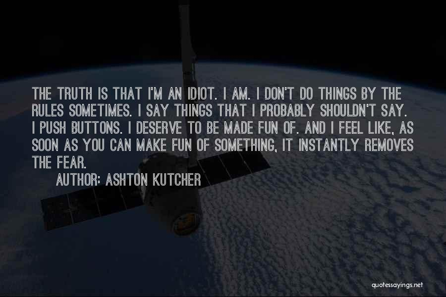 Ashton Kutcher Quotes: The Truth Is That I'm An Idiot. I Am. I Don't Do Things By The Rules Sometimes. I Say Things