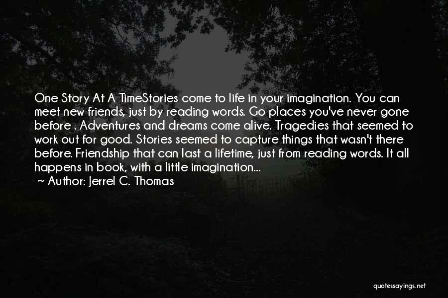 Jerrel C. Thomas Quotes: One Story At A Timestories Come To Life In Your Imagination. You Can Meet New Friends, Just By Reading Words.