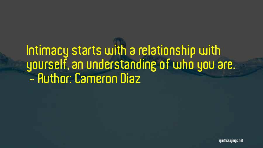 Cameron Diaz Quotes: Intimacy Starts With A Relationship With Yourself, An Understanding Of Who You Are.