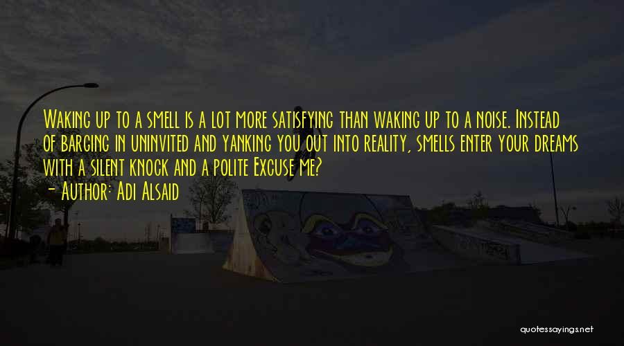 Adi Alsaid Quotes: Waking Up To A Smell Is A Lot More Satisfying Than Waking Up To A Noise. Instead Of Barging In