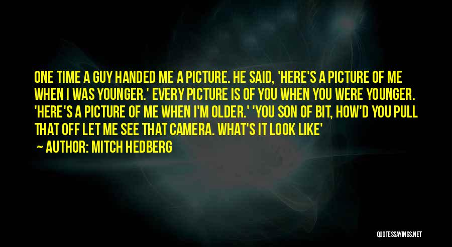 Mitch Hedberg Quotes: One Time A Guy Handed Me A Picture. He Said, 'here's A Picture Of Me When I Was Younger.' Every