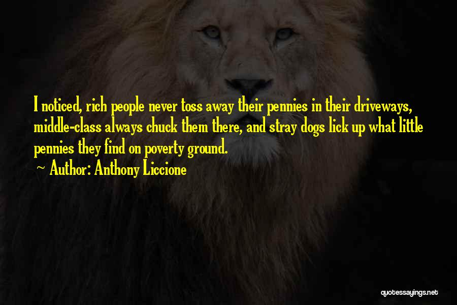 Anthony Liccione Quotes: I Noticed, Rich People Never Toss Away Their Pennies In Their Driveways, Middle-class Always Chuck Them There, And Stray Dogs