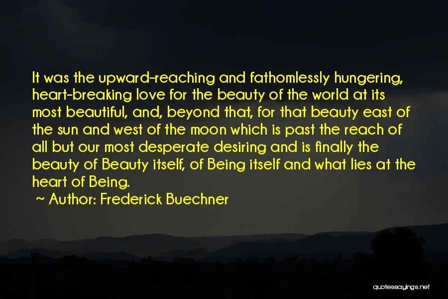 Frederick Buechner Quotes: It Was The Upward-reaching And Fathomlessly Hungering, Heart-breaking Love For The Beauty Of The World At Its Most Beautiful, And,