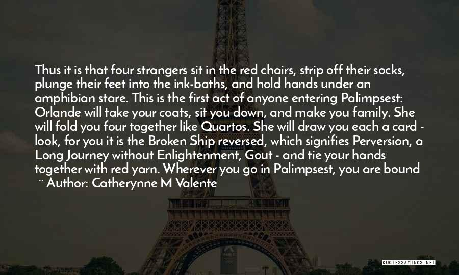 Catherynne M Valente Quotes: Thus It Is That Four Strangers Sit In The Red Chairs, Strip Off Their Socks, Plunge Their Feet Into The
