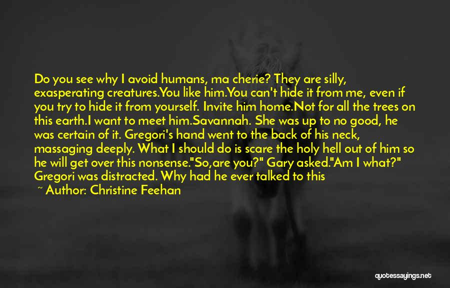 Christine Feehan Quotes: Do You See Why I Avoid Humans, Ma Cherie? They Are Silly, Exasperating Creatures.you Like Him.you Can't Hide It From