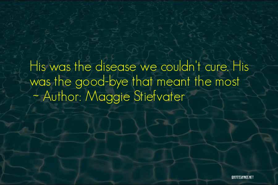 Maggie Stiefvater Quotes: His Was The Disease We Couldn't Cure. His Was The Good-bye That Meant The Most