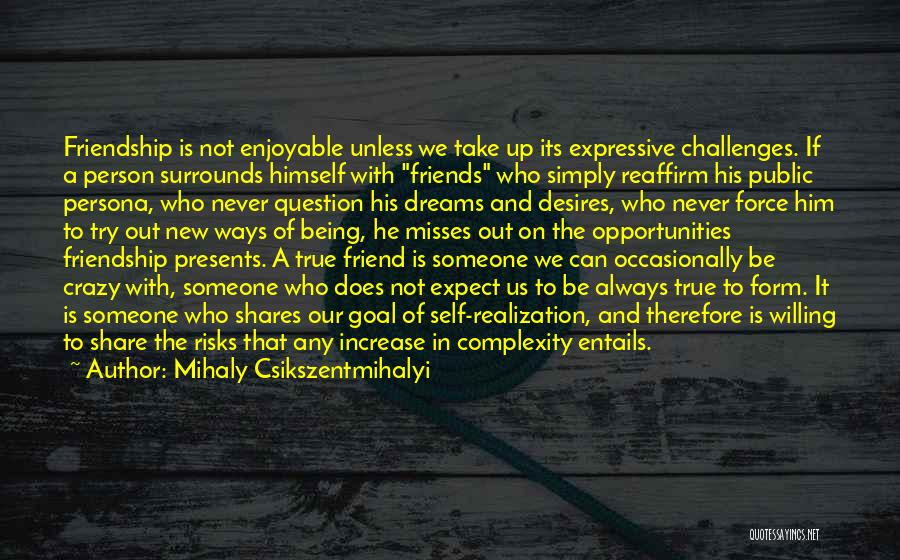Mihaly Csikszentmihalyi Quotes: Friendship Is Not Enjoyable Unless We Take Up Its Expressive Challenges. If A Person Surrounds Himself With Friends Who Simply