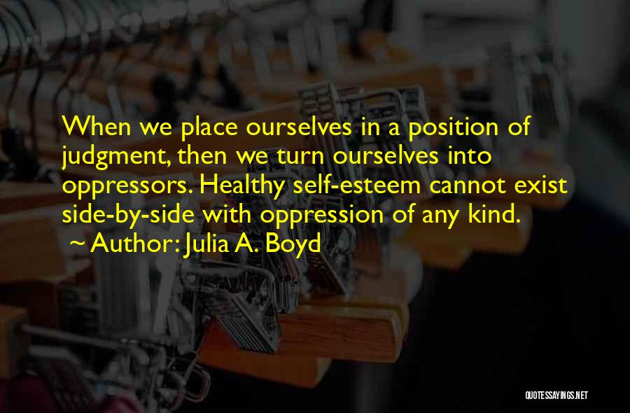 Julia A. Boyd Quotes: When We Place Ourselves In A Position Of Judgment, Then We Turn Ourselves Into Oppressors. Healthy Self-esteem Cannot Exist Side-by-side