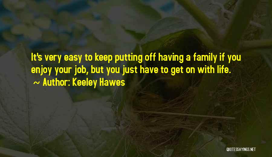 Keeley Hawes Quotes: It's Very Easy To Keep Putting Off Having A Family If You Enjoy Your Job, But You Just Have To