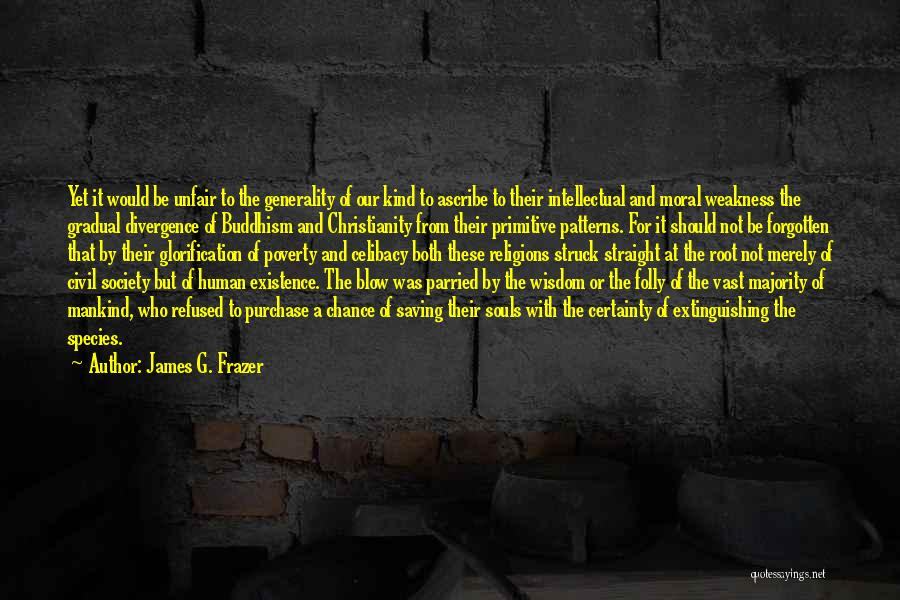 James G. Frazer Quotes: Yet It Would Be Unfair To The Generality Of Our Kind To Ascribe To Their Intellectual And Moral Weakness The