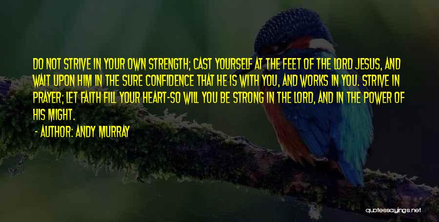 Andy Murray Quotes: Do Not Strive In Your Own Strength; Cast Yourself At The Feet Of The Lord Jesus, And Wait Upon Him