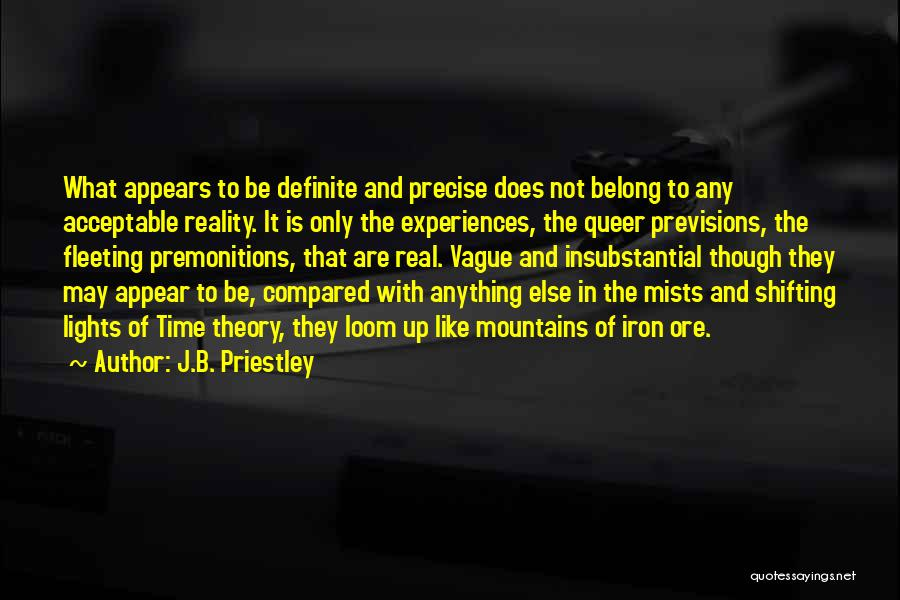J.B. Priestley Quotes: What Appears To Be Definite And Precise Does Not Belong To Any Acceptable Reality. It Is Only The Experiences, The