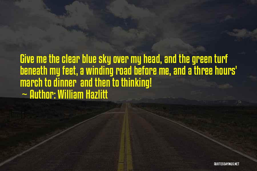 William Hazlitt Quotes: Give Me The Clear Blue Sky Over My Head, And The Green Turf Beneath My Feet, A Winding Road Before