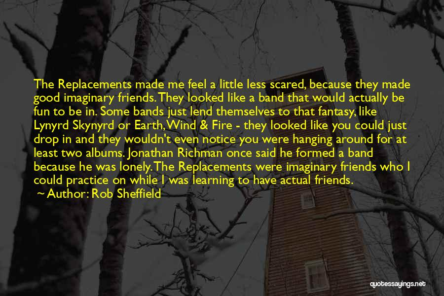 Rob Sheffield Quotes: The Replacements Made Me Feel A Little Less Scared, Because They Made Good Imaginary Friends. They Looked Like A Band