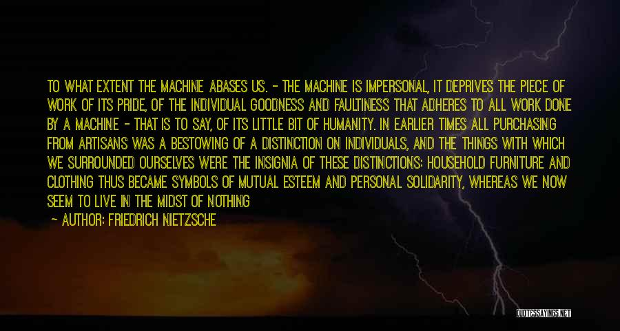 Friedrich Nietzsche Quotes: To What Extent The Machine Abases Us. - The Machine Is Impersonal, It Deprives The Piece Of Work Of Its