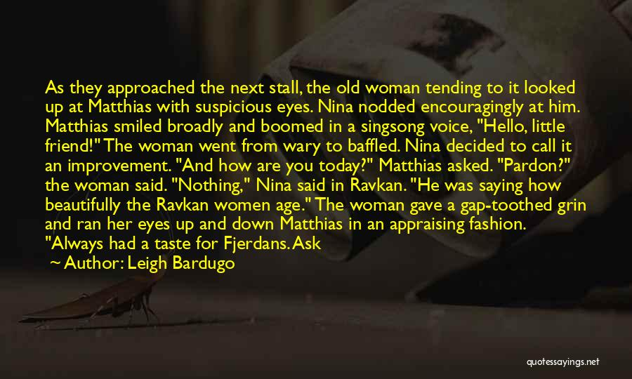Leigh Bardugo Quotes: As They Approached The Next Stall, The Old Woman Tending To It Looked Up At Matthias With Suspicious Eyes. Nina