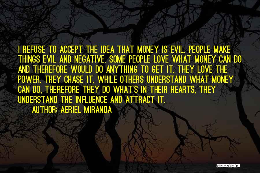 Aeriel Miranda Quotes: I Refuse To Accept The Idea That Money Is Evil. People Make Things Evil And Negative. Some People Love What